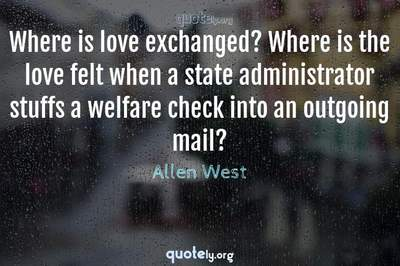 Photo Quote of Where is love exchanged? Where is the love felt when a state administrator stuffs a welfare check into an outgoing mail?