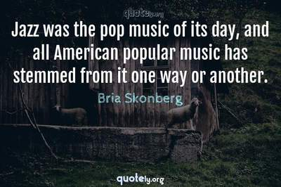 Photo Quote of Jazz was the pop music of its day, and all American popular music has stemmed from it one way or another.