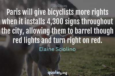 Photo Quote of Paris will give bicyclists more rights when it installs 4,300 signs throughout the city, allowing them to barrel though red lights and turn right on red.