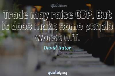 Photo Quote of Trade may raise GDP. But it does make some people worse off.