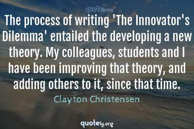 Photo Quote of The process of writing 'The Innovator's Dilemma' entailed the developing a new theory. My colleagues, students and I have been improving that theory, and adding others to it, since that time.