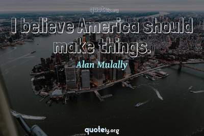 Photo Quote of I believe America should make things.