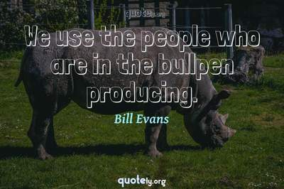Photo Quote of We use the people who are in the bullpen producing.