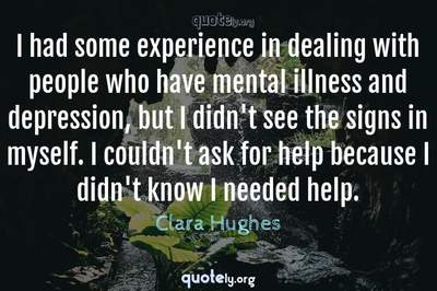 Photo Quote of I had some experience in dealing with people who have mental illness and depression, but I didn't see the signs in myself. I couldn't ask for help because I didn't know I needed help.