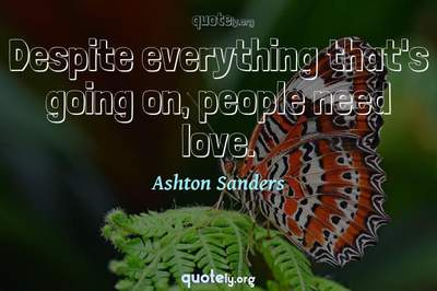 Photo Quote of Despite everything that's going on, people need love.