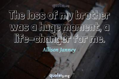 Photo Quote of The loss of my brother was a huge moment, a life-changer for me.