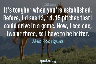 Photo Quote of It's tougher when you're established. Before, I'd see 13, 14, 15 pitches that I could drive in a game. Now, I see one, two or three, so I have to be better.