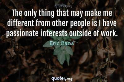 Photo Quote of The only thing that may make me different from other people is I have passionate interests outside of work.