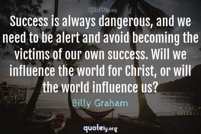 Photo Quote of Success is always dangerous, and we need to be alert and avoid becoming the victims of our own success. Will we influence the world for Christ, or will the world influence us?