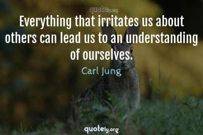 Photo Quote of Everything that irritates us about others can lead us to an understanding of ourselves.
