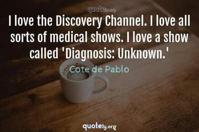 Photo Quote of I love the Discovery Channel. I love all sorts of medical shows. I love a show called 'Diagnosis: Unknown.'