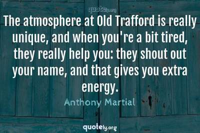 Photo Quote of The atmosphere at Old Trafford is really unique, and when you're a bit tired, they really help you: they shout out your name, and that gives you extra energy.