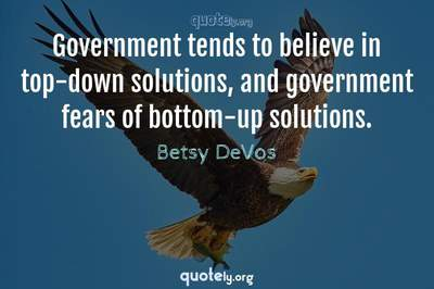 Photo Quote of Government tends to believe in top-down solutions, and government fears of bottom-up solutions.