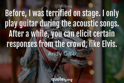 Photo Quote of Before, I was terrified on stage. I only play guitar during the acoustic songs. After a while, you can elicit certain responses from the crowd, like Elvis.