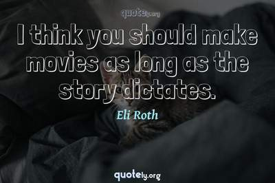Photo Quote of I think you should make movies as long as the story dictates.