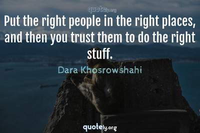 Photo Quote of Put the right people in the right places, and then you trust them to do the right stuff.