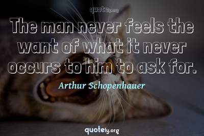 Photo Quote of The man never feels the want of what it never occurs to him to ask for.