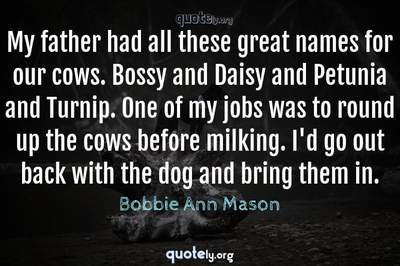 Photo Quote of My father had all these great names for our cows. Bossy and Daisy and Petunia and Turnip. One of my jobs was to round up the cows before milking. I'd go out back with the dog and bring them in.