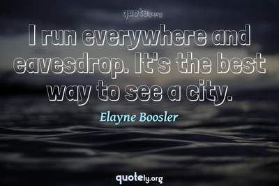 Photo Quote of I run everywhere and eavesdrop. It's the best way to see a city.