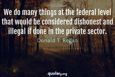 Photo Quote of We do many things at the federal level that would be considered dishonest and illegal if done in the private sector.