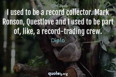 Photo Quote of I used to be a record collector. Mark Ronson, Questlove and I used to be part of, like, a record-trading crew.
