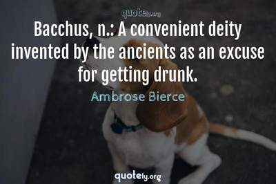 Photo Quote of Bacchus, n.: A convenient deity invented by the ancients as an excuse for getting drunk.