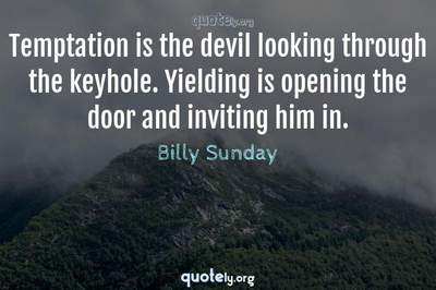 Photo Quote of Temptation is the devil looking through the keyhole. Yielding is opening the door and inviting him in.