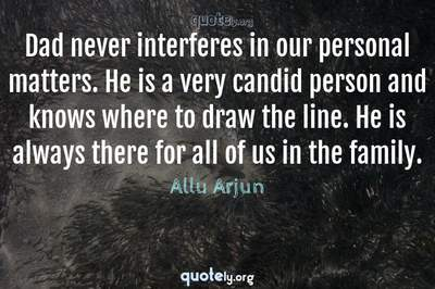 Photo Quote of Dad never interferes in our personal matters. He is a very candid person and knows where to draw the line. He is always there for all of us in the family.
