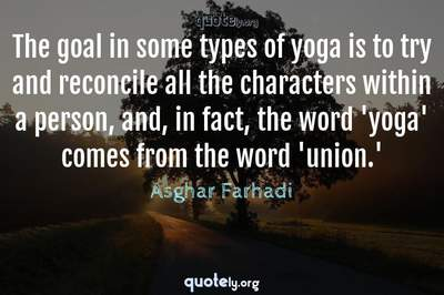 Photo Quote of The goal in some types of yoga is to try and reconcile all the characters within a person, and, in fact, the word 'yoga' comes from the word 'union.'