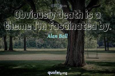 Photo Quote of Obviously death is a theme I'm fascinated by.