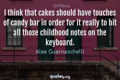 Photo Quote of I think that cakes should have touches of candy bar in order for it really to hit all those childhood notes on the keyboard.