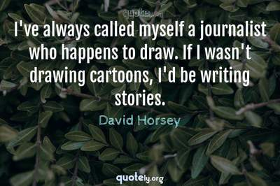 Photo Quote of I've always called myself a journalist who happens to draw. If I wasn't drawing cartoons, I'd be writing stories.