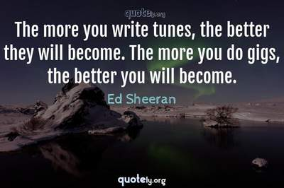 Photo Quote of The more you write tunes, the better they will become. The more you do gigs, the better you will become.
