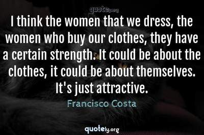 Photo Quote of I think the women that we dress, the women who buy our clothes, they have a certain strength. It could be about the clothes, it could be about themselves. It's just attractive.