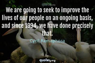 Photo Quote of We are going to seek to improve the lives of our people on an ongoing basis, and since 1994, we have done precisely that.