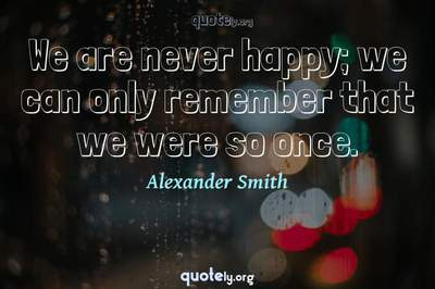 Photo Quote of We are never happy; we can only remember that we were so once.