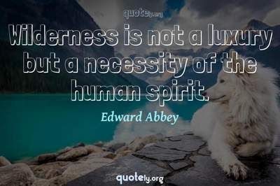 Photo Quote of Wilderness is not a luxury but a necessity of the human spirit.