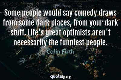 Photo Quote of Some people would say comedy draws from some dark places, from your dark stuff. Life's great optimists aren't necessarily the funniest people.
