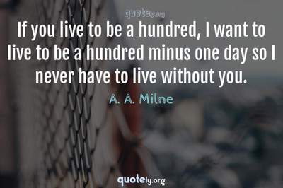 Photo Quote of If you live to be a hundred, I want to live to be a hundred minus one day so I never have to live without you.