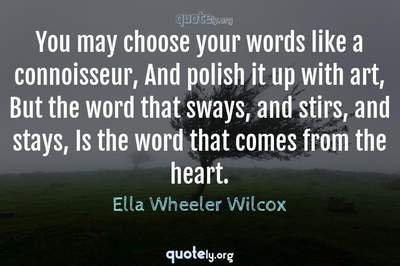 Photo Quote of You may choose your words like a connoisseur, And polish it up with art, But the word that sways, and stirs, and stays, Is the word that comes from the heart.