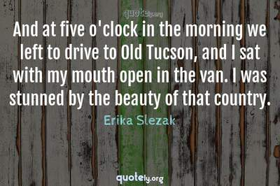 Photo Quote of And at five o'clock in the morning we left to drive to Old Tucson, and I sat with my mouth open in the van. I was stunned by the beauty of that country.