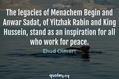 Photo Quote of The legacies of Menachem Begin and Anwar Sadat, of Yitzhak Rabin and King Hussein, stand as an inspiration for all who work for peace.
