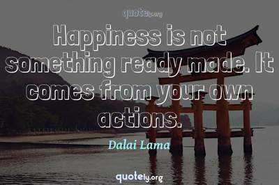 Photo Quote of Happiness is not something ready made. It comes from your own actions.