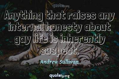 Photo Quote of Anything that raises any internal honesty about gay life is inherently suspect.