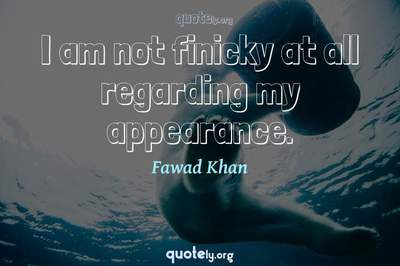 Photo Quote of I am not finicky at all regarding my appearance.