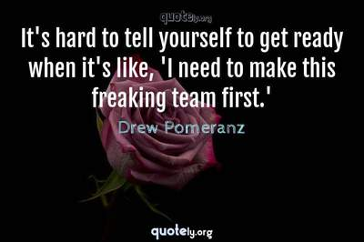 Photo Quote of It's hard to tell yourself to get ready when it's like, 'I need to make this freaking team first.'