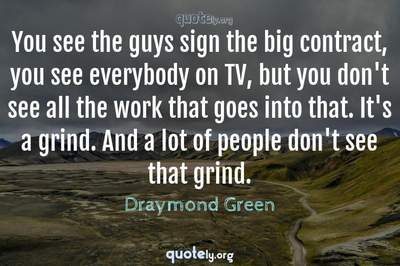 Photo Quote of You see the guys sign the big contract, you see everybody on TV, but you don't see all the work that goes into that. It's a grind. And a lot of people don't see that grind.