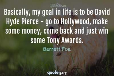 Photo Quote of Basically, my goal in life is to be David Hyde Pierce - go to Hollywood, make some money, come back and just win some Tony Awards.