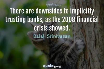 Photo Quote of There are downsides to implicitly trusting banks, as the 2008 financial crisis showed.