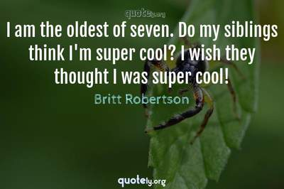 Photo Quote of I am the oldest of seven. Do my siblings think I'm super cool? I wish they thought I was super cool!